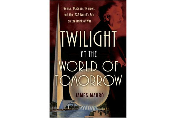 Twilight at the World of Tomorrow: Genius, Madness, Murder and the 1939 World's Fair on the Brink of War